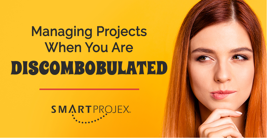 Managing Projects When You Are Discombobulated