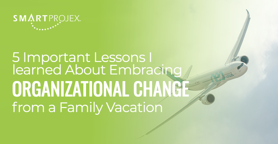 Five Important Lessons I learned About Embracing Organizational Change from a Family Vacation